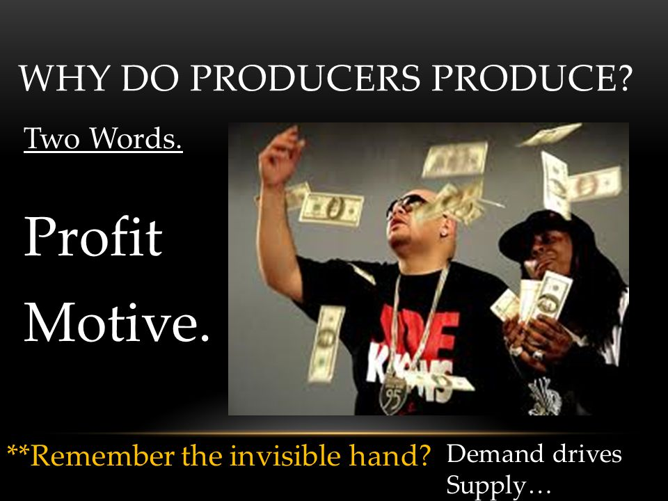 WHY DO PRODUCERS PRODUCE? Two Words. Profit Motive. **Remember the invisible hand? Demand drives Supply…