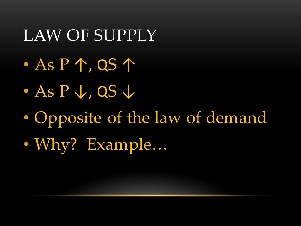 LAW OF SUPPLY As P ↑, Q S ↑ As P ↓, Q S ↓ Opposite of the law of demand Why? Example…