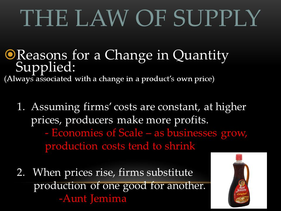 THE LAW OF SUPPLY  Reasons for a Change in Quantity Supplied: (Always associated with a change in a product's own price) 1.Assuming firms' costs are