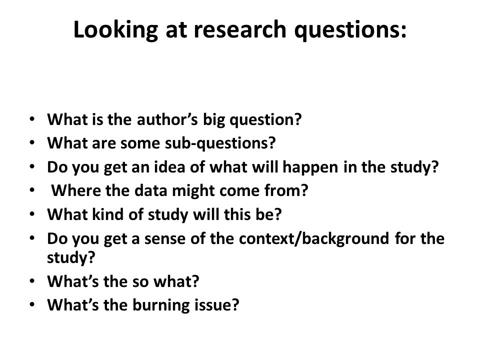 Looking at research questions: What is the author's big question? What are some sub-questions? Do you get an idea of what will happen in the study? Wh