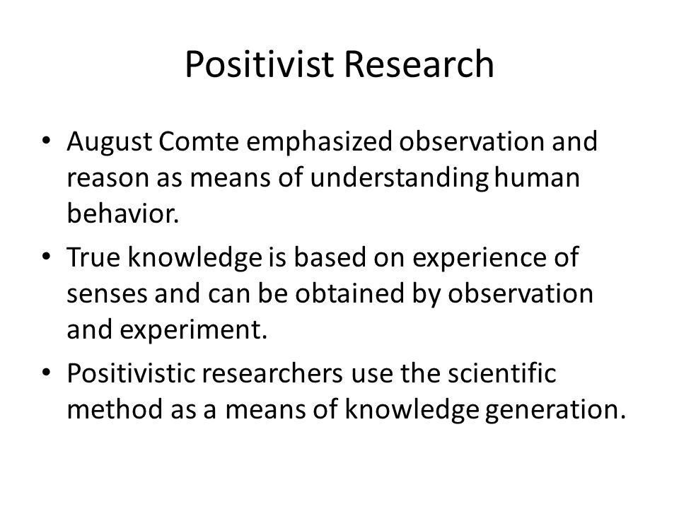 Positivist Research August Comte emphasized observation and reason as means of understanding human behavior. True knowledge is based on experience of
