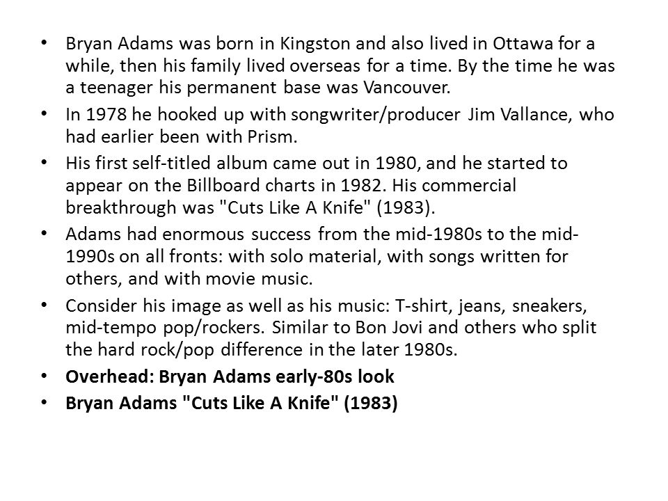 Bryan Adams was born in Kingston and also lived in Ottawa for a while, then his family lived overseas for a time.