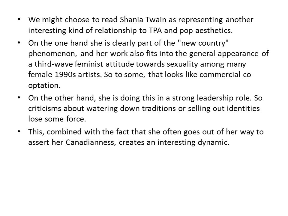We might choose to read Shania Twain as representing another interesting kind of relationship to TPA and pop aesthetics.