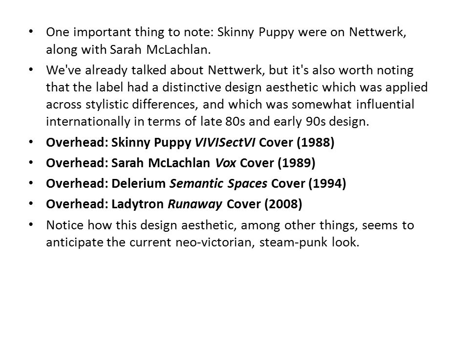 One important thing to note: Skinny Puppy were on Nettwerk, along with Sarah McLachlan.