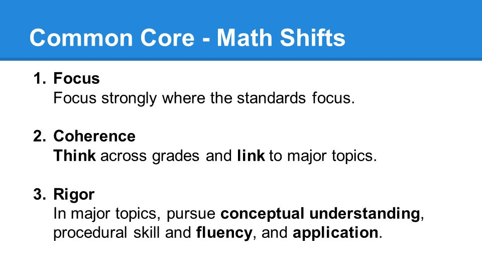 Common Core - Math Shifts 1.Focus Focus strongly where the standards focus. 2.Coherence Think across grades and link to major topics. 3.Rigor In major