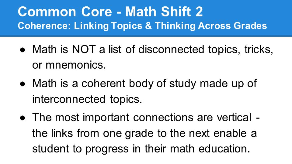 Common Core - Math Shift 2 Coherence: Linking Topics & Thinking Across Grades ●Math is NOT a list of disconnected topics, tricks, or mnemonics. ●Math
