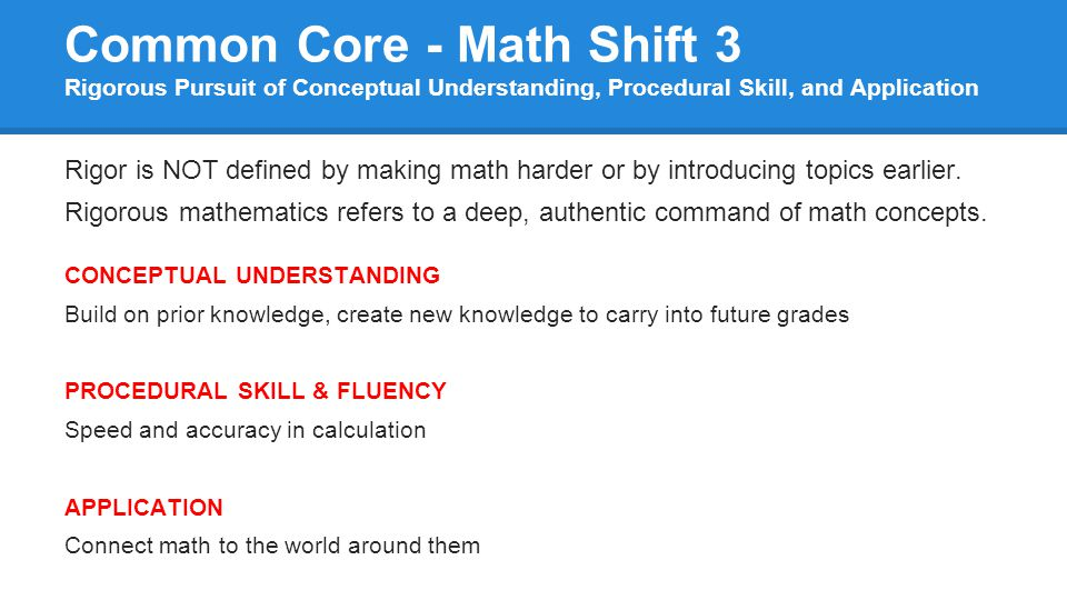 Common Core - Math Shift 3 Rigorous Pursuit of Conceptual Understanding, Procedural Skill, and Application Rigor is NOT defined by making math harder or by introducing topics earlier.