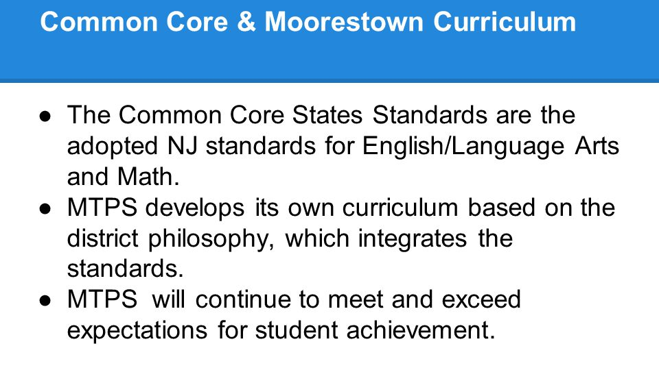 Common Core & Moorestown Curriculum ●The Common Core States Standards are the adopted NJ standards for English/Language Arts and Math. ●MTPS develops