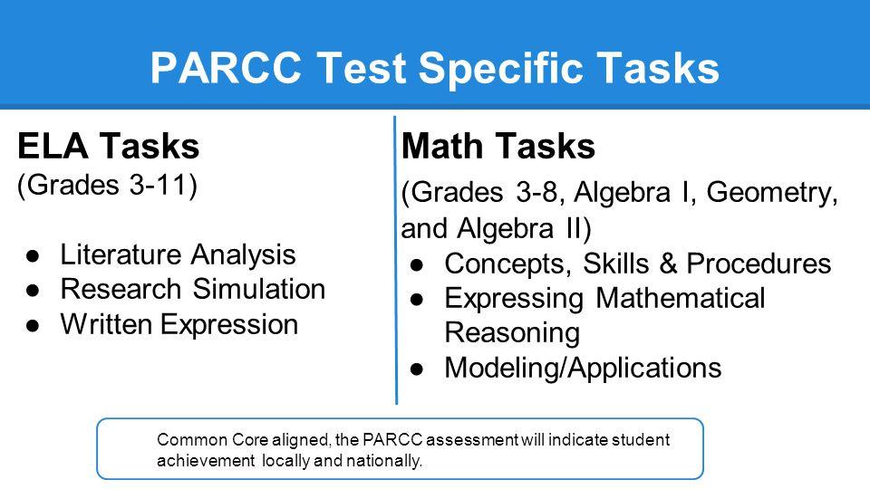 PARCC Test Specific Tasks ELA Tasks (Grades 3-11) ●Literature Analysis ●Research Simulation ●Written Expression Math Tasks (Grades 3-8, Algebra I, Geo