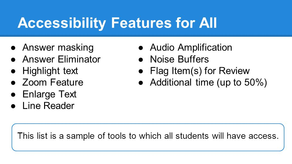 Accessibility Features for All ●Answer masking ●Answer Eliminator ●Highlight text ●Zoom Feature ●Enlarge Text ●Line Reader ●Audio Amplification ●Noise Buffers ●Flag Item(s) for Review ●Additional time (up to 50%) This list is a sample of tools to which all students will have access.