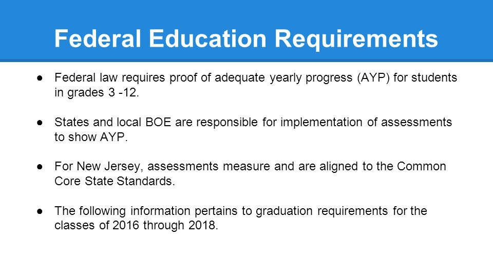 Federal Education Requirements ●Federal law requires proof of adequate yearly progress (AYP) for students in grades 3 -12.
