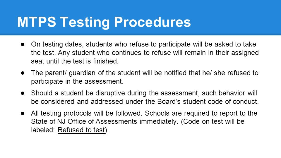 MTPS Testing Procedures ● On testing dates, students who refuse to participate will be asked to take the test. Any student who continues to refuse wil