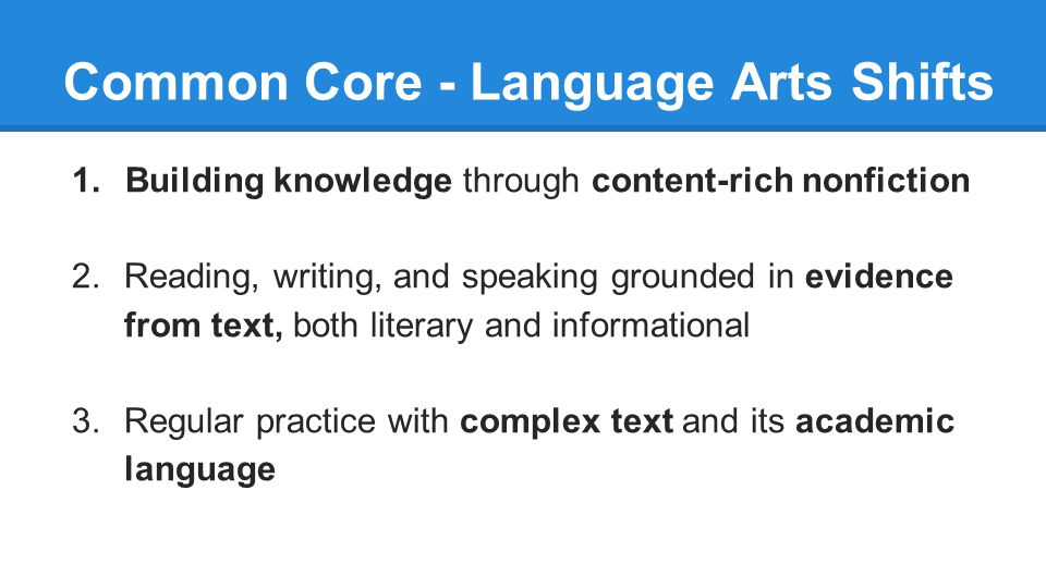 Common Core - Language Arts Shifts 1. Building knowledge through content-rich nonfiction 2.Reading, writing, and speaking grounded in evidence from te
