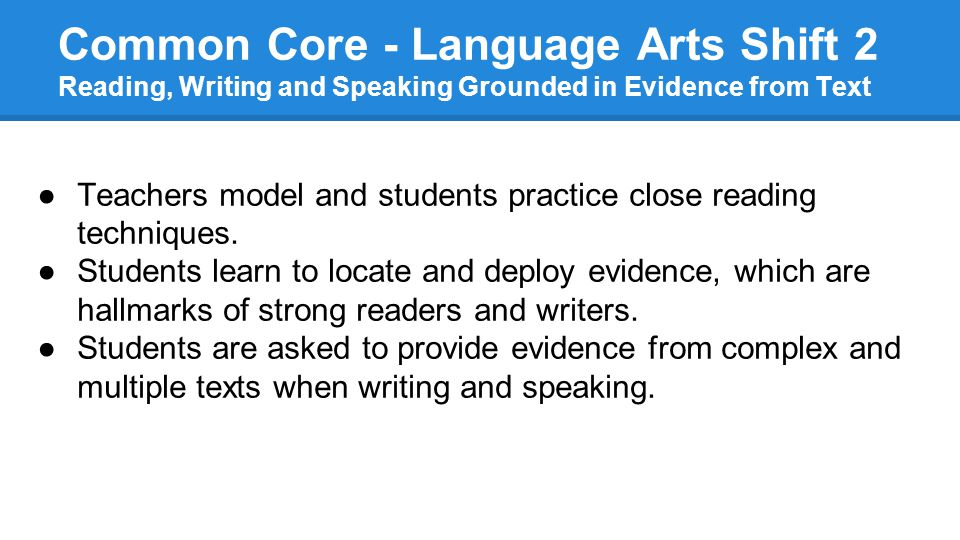 Common Core - Language Arts Shift 2 Reading, Writing and Speaking Grounded in Evidence from Text ●Teachers model and students practice close reading techniques.