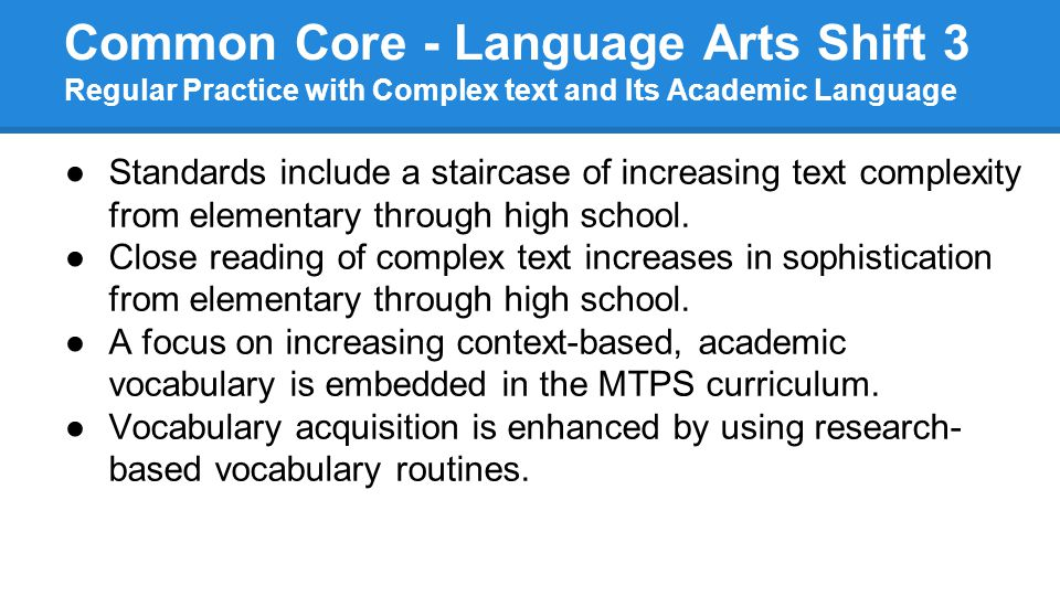 Common Core - Language Arts Shift 3 Regular Practice with Complex text and Its Academic Language ●Standards include a staircase of increasing text complexity from elementary through high school.