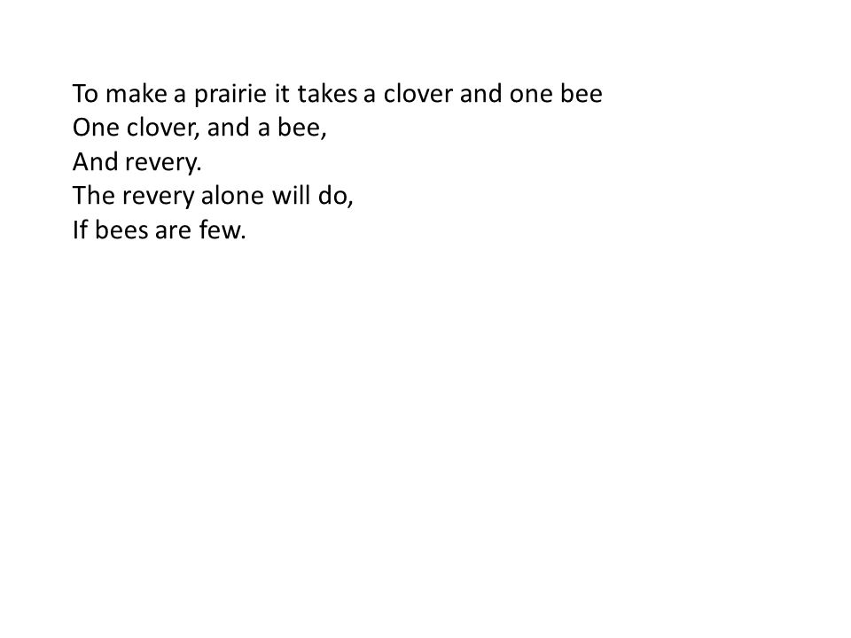 To make a prairie it takes a clover and one bee One clover, and a bee, And revery.