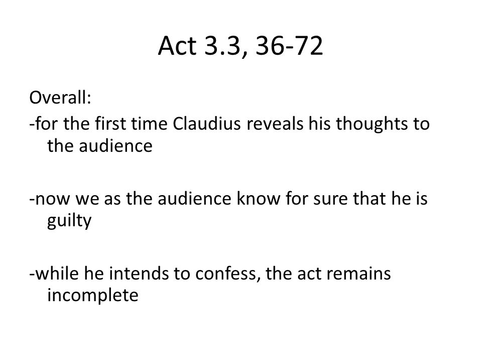 Act 3.3, 36-72 Overall: -for the first time Claudius reveals his thoughts to the audience -now we as the audience know for sure that he is guilty -whi