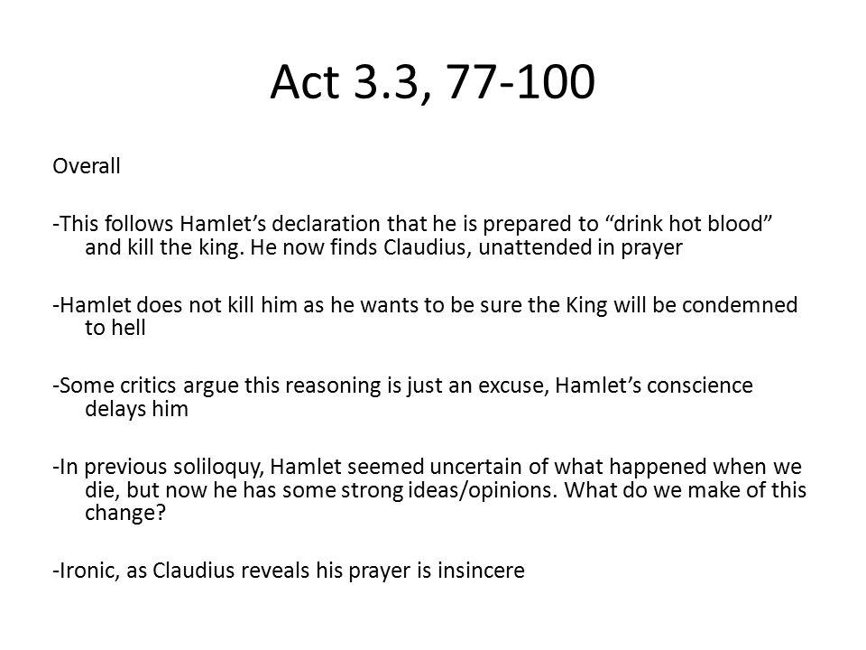 """Act 3.3, 77-100 Overall -This follows Hamlet's declaration that he is prepared to """"drink hot blood"""" and kill the king. He now finds Claudius, unattend"""