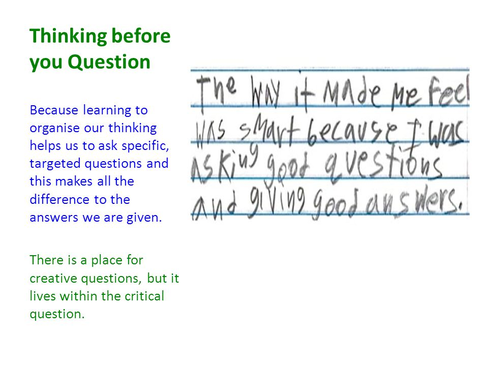 Thinking before you Question Because learning to organise our thinking helps us to ask specific, targeted questions and this makes all the difference to the answers we are given.