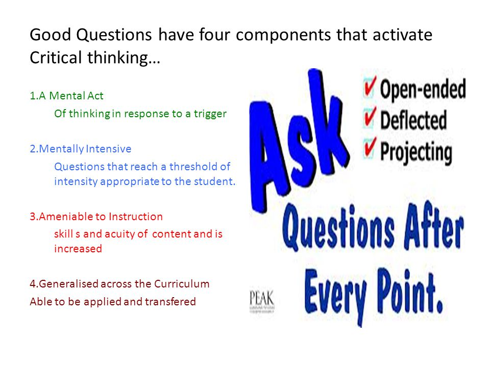 Good Questions have four components that activate Critical thinking… 1.A Mental Act Of thinking in response to a trigger 2.Mentally Intensive Questions that reach a threshold of intensity appropriate to the student.