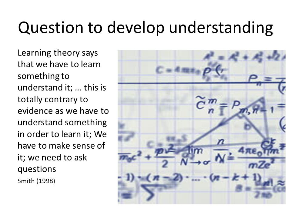 Question to develop understanding Learning theory says that we have to learn something to understand it; … this is totally contrary to evidence as we have to understand something in order to learn it; We have to make sense of it; we need to ask questions Smith (1998)