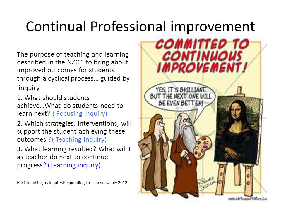 Continual Professional improvement The purpose of teaching and learning described in the NZC to bring about improved outcomes for students through a cyclical process… guided by inquiry 1.