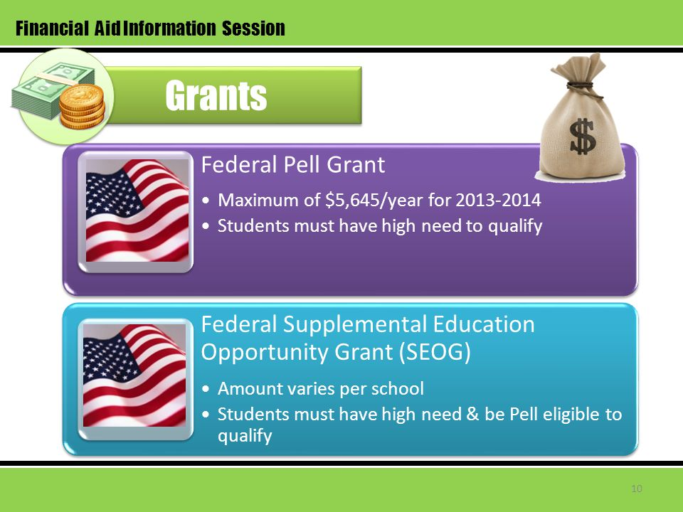 Grants Financial Aid Information Session Federal Pell Grant Maximum of $5,645/year for 2013-2014 Students must have high need to qualify Federal Supplemental Education Opportunity Grant (SEOG) Amount varies per school Students must have high need & be Pell eligible to qualify 10