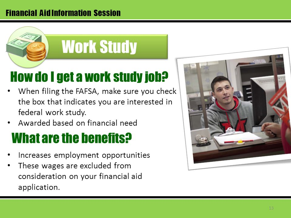Work Study When filing the FAFSA, make sure you check the box that indicates you are interested in federal work study.