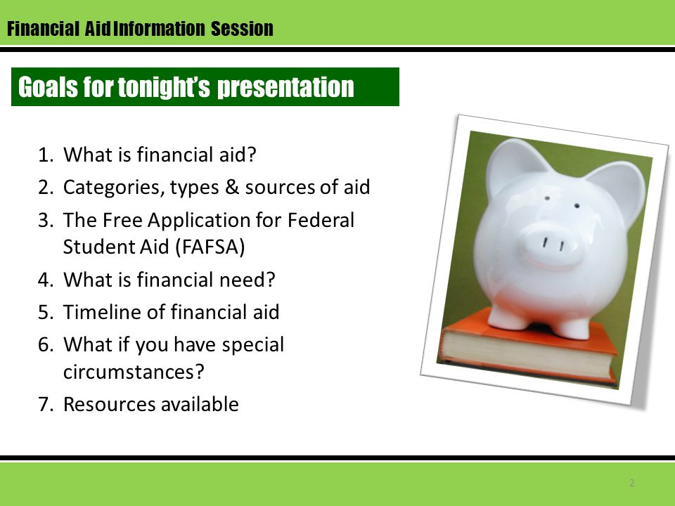 Financial Aid Information Session Goals for tonight's presentation 1.What is financial aid.