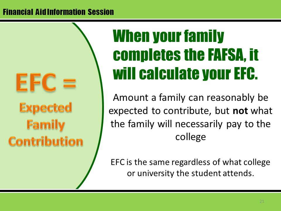 Financial Aid Information Session Amount a family can reasonably be expected to contribute, but not what the family will necessarily pay to the college EFC is the same regardless of what college or university the student attends.