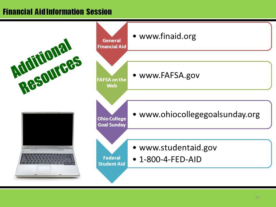 Financial Aid Information Session General Financial Aid www.finaid.org FAFSA on the Web www.FAFSA.gov Ohio College Goal Sunday www.ohiocollegegoalsunday.org Federal Student Aid www.studentaid.gov 1-800-4-FED-AID Additional Resources 39