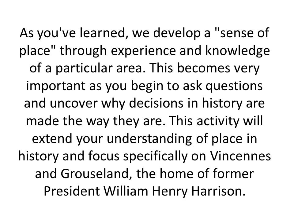 As you ve learned, we develop a sense of place through experience and knowledge of a particular area.
