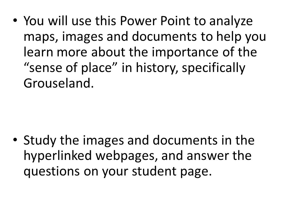 You will use this Power Point to analyze maps, images and documents to help you learn more about the importance of the sense of place in history, specifically Grouseland.