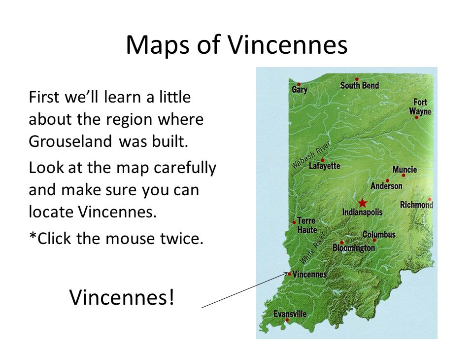 Maps of Vincennes First we'll learn a little about the region where Grouseland was built. Look at the map carefully and make sure you can locate Vince