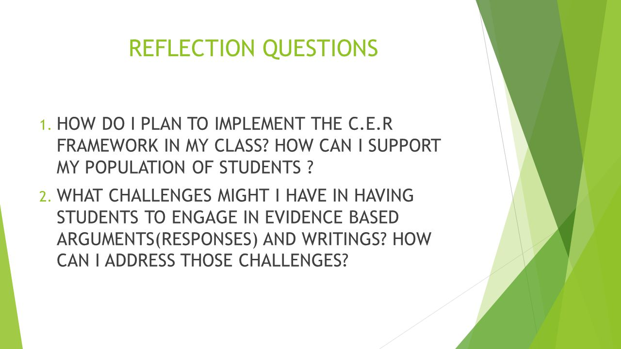 REFLECTION QUESTIONS 1. HOW DO I PLAN TO IMPLEMENT THE C.E.R FRAMEWORK IN MY CLASS.