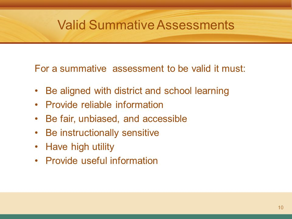 ASSESSMENT LITERACY PROJECT Valid Summative Assessments 10 For a summative assessment to be valid it must: Be aligned with district and school learning Provide reliable information Be fair, unbiased, and accessible Be instructionally sensitive Have high utility Provide useful information
