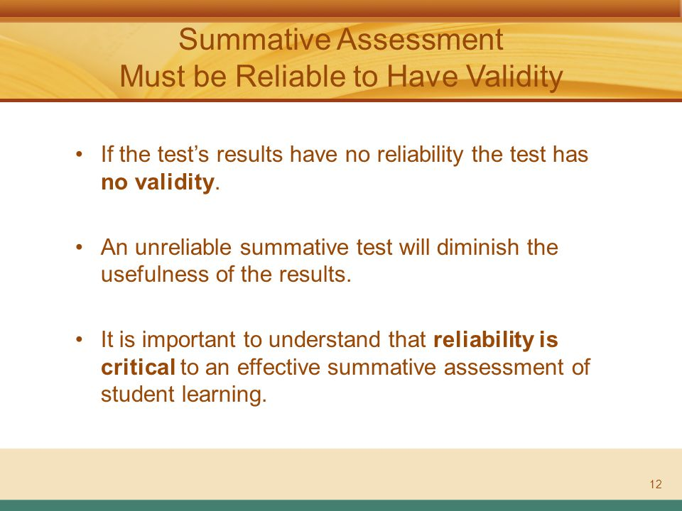 ASSESSMENT LITERACY PROJECT Summative Assessment Must be Reliable to Have Validity 12 If the test's results have no reliability the test has no validity.