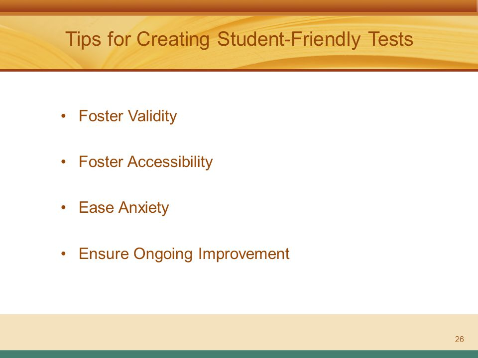 ASSESSMENT LITERACY PROJECT Tips for Creating Student-Friendly Tests 26 Foster Validity Foster Accessibility Ease Anxiety Ensure Ongoing Improvement