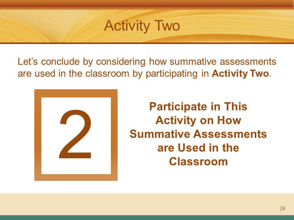 ASSESSMENT LITERACY PROJECT Activity Two 2 Participate in This Activity on How Summative Assessments are Used in the Classroom 28 Let's conclude by considering how summative assessments are used in the classroom by participating in Activity Two.