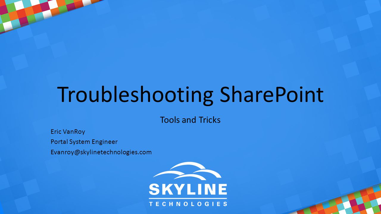 Troubleshooting SharePoint Tools and Tricks Eric VanRoy Portal System Engineer Evanroy@skylinetechnologies.com