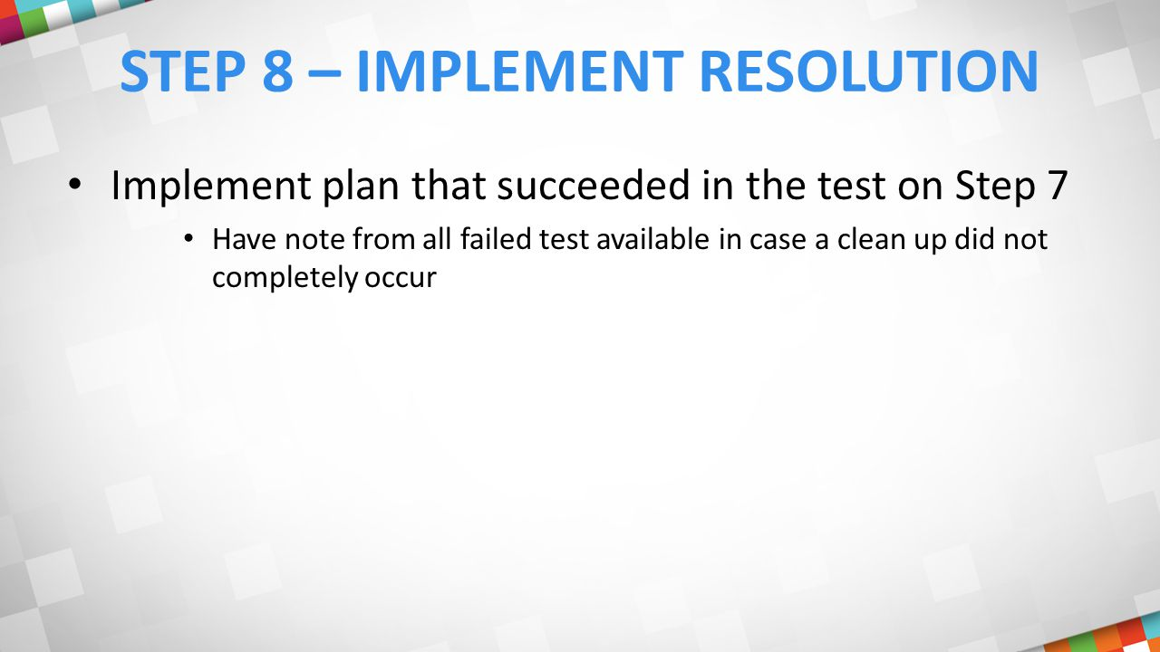 STEP 8 – IMPLEMENT RESOLUTION Implement plan that succeeded in the test on Step 7 Have note from all failed test available in case a clean up did not completely occur