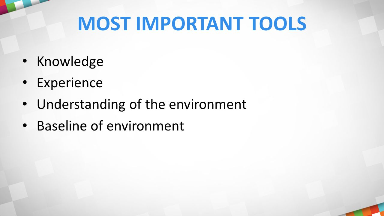 MOST IMPORTANT TOOLS Knowledge Experience Understanding of the environment Baseline of environment