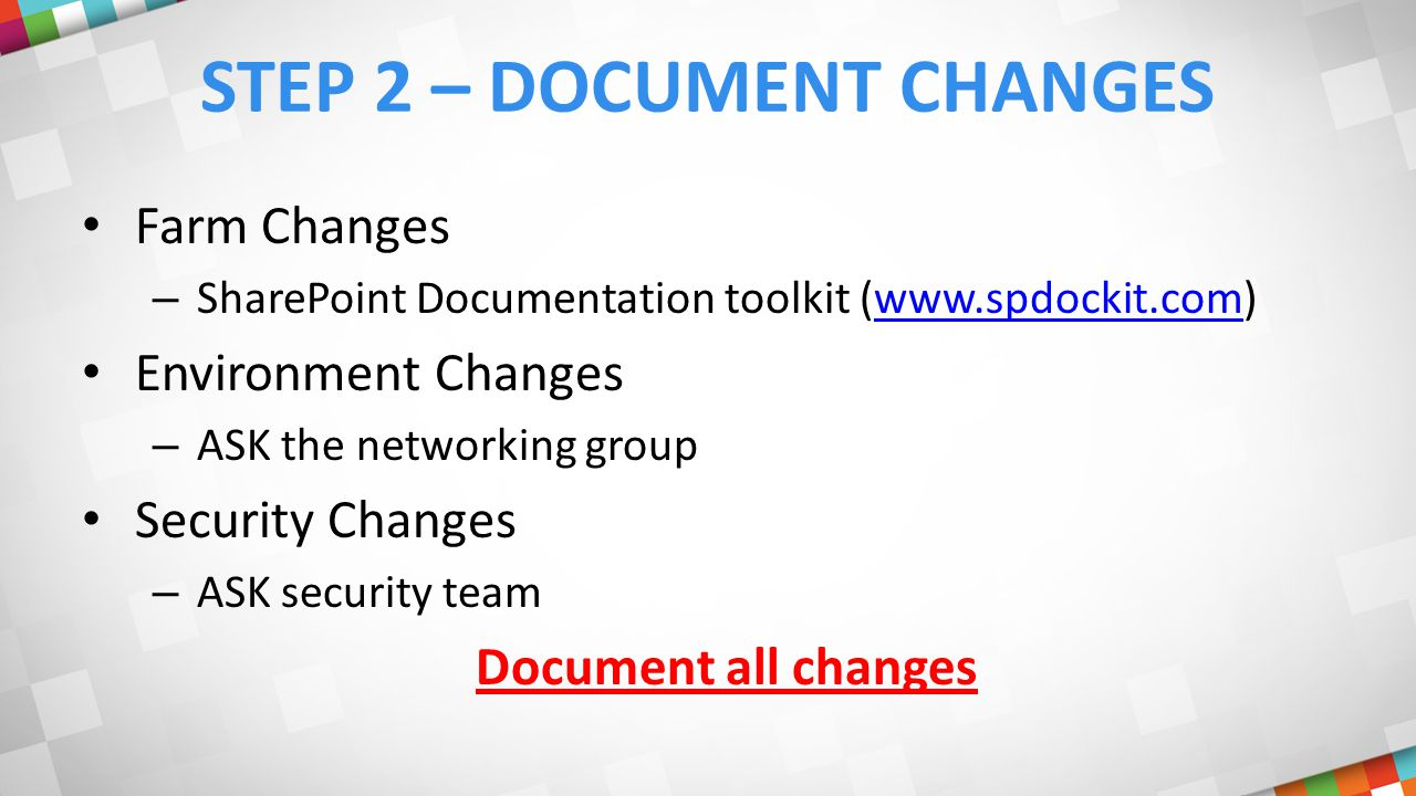 STEP 2 – DOCUMENT CHANGES Farm Changes – SharePoint Documentation toolkit (www.spdockit.com)www.spdockit.com Environment Changes – ASK the networking group Security Changes – ASK security team Document all changes