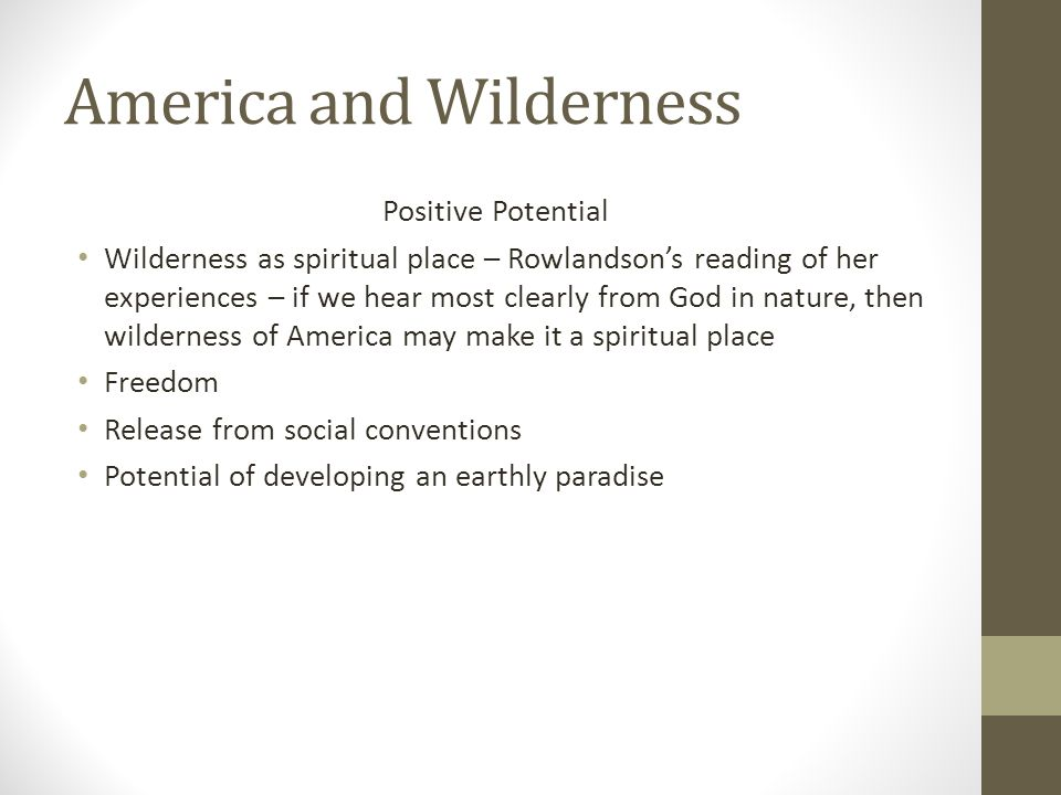 Positive Potential Wilderness as spiritual place – Rowlandson's reading of her experiences – if we hear most clearly from God in nature, then wilderne