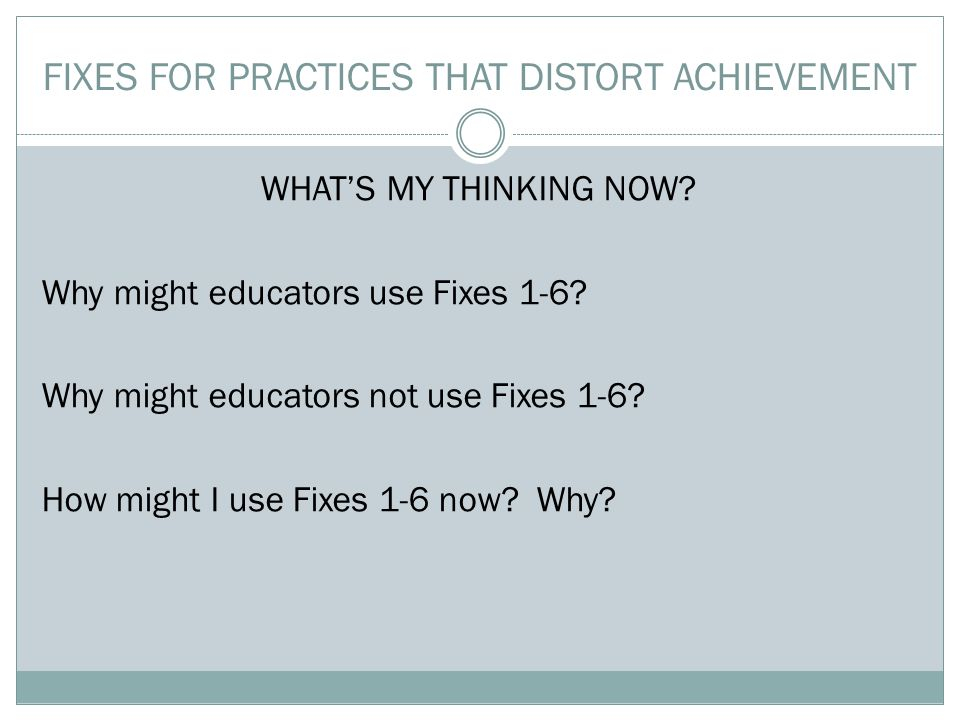 FIXES FOR PRACTICES THAT DISTORT ACHIEVEMENT WHAT'S MY THINKING NOW.