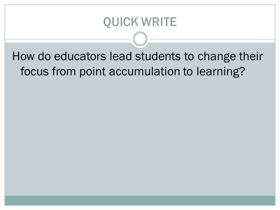 QUICK WRITE How do educators lead students to change their focus from point accumulation to learning