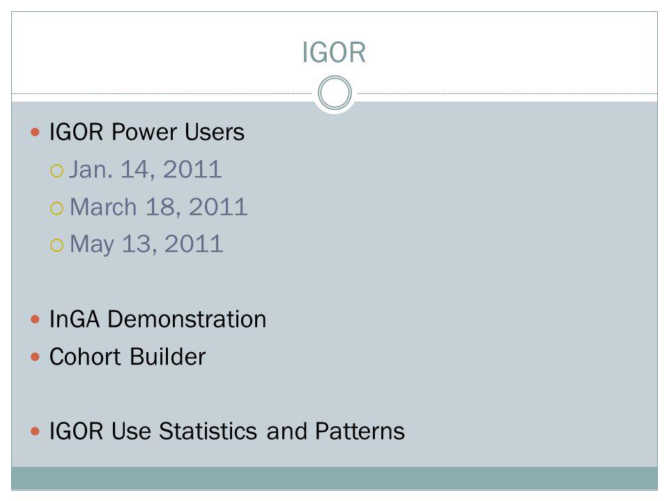 IGOR IGOR Power Users  Jan. 14, 2011  March 18, 2011  May 13, 2011 InGA Demonstration Cohort Builder IGOR Use Statistics and Patterns