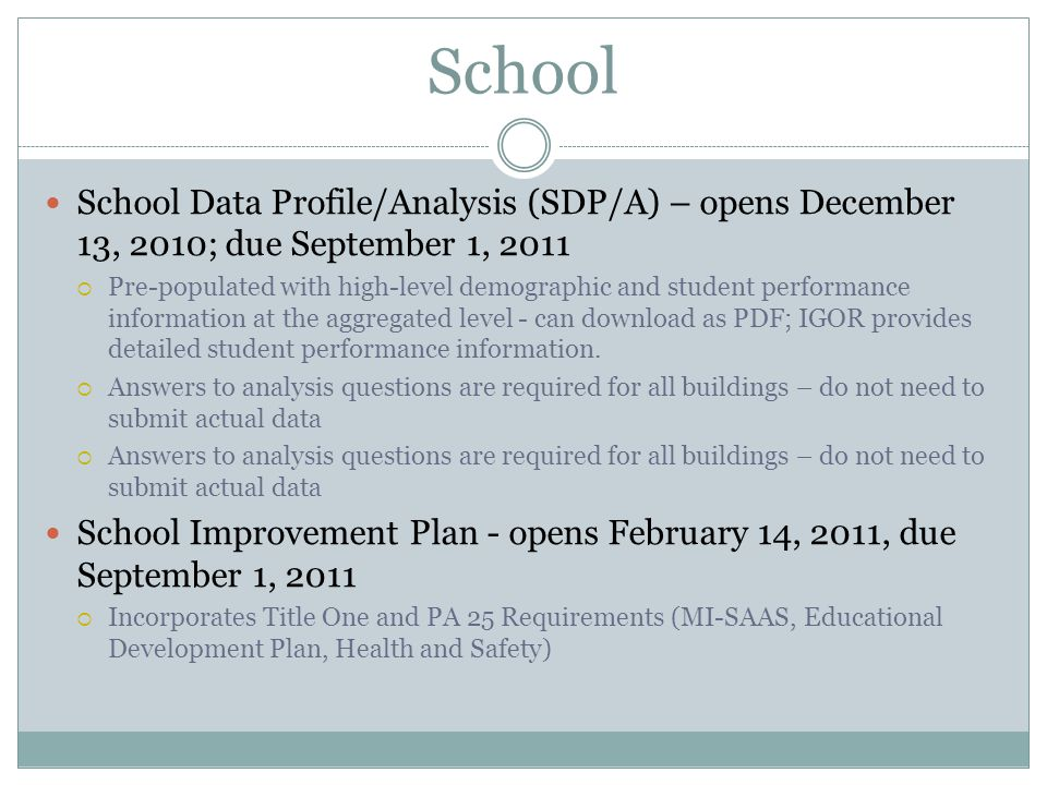 School Data Profile/Analysis (SDP/A) – opens December 13, 2010; due September 1, 2011  Pre-populated with high-level demographic and student performance information at the aggregated level - can download as PDF; IGOR provides detailed student performance information.