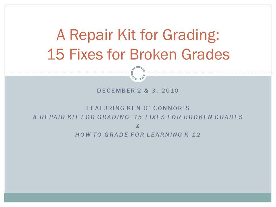 DECEMBER 2 & 3, 2010 FEATURING KEN O' CONNOR'S A REPAIR KIT FOR GRADING: 15 FIXES FOR BROKEN GRADES & HOW TO GRADE FOR LEARNING K-12 A Repair Kit for Grading: 15 Fixes for Broken Grades