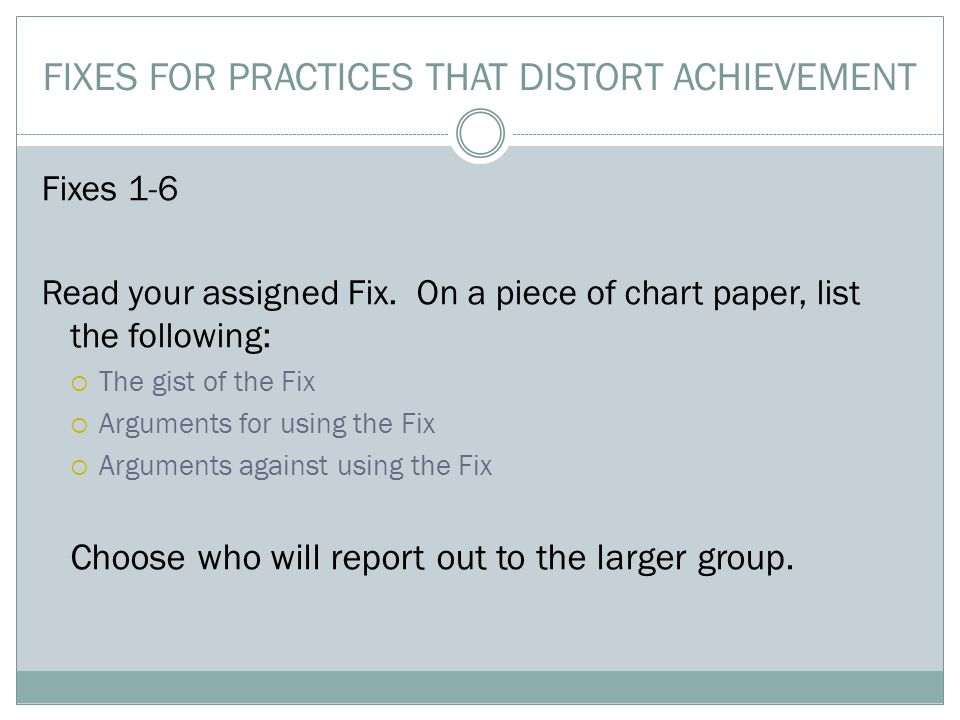 FIXES FOR PRACTICES THAT DISTORT ACHIEVEMENT Fixes 1-6 Read your assigned Fix.